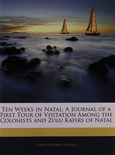 Ten Weeks in Natal: A Journal of a First Tour of Visitation Among the Colonists and Zulu Kafirs of Natal
